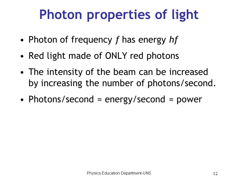 12 Photon properties of light Photon of frequency f has energy hf Red light made of ONLY red photons The intensity of the beam can be increased by inc