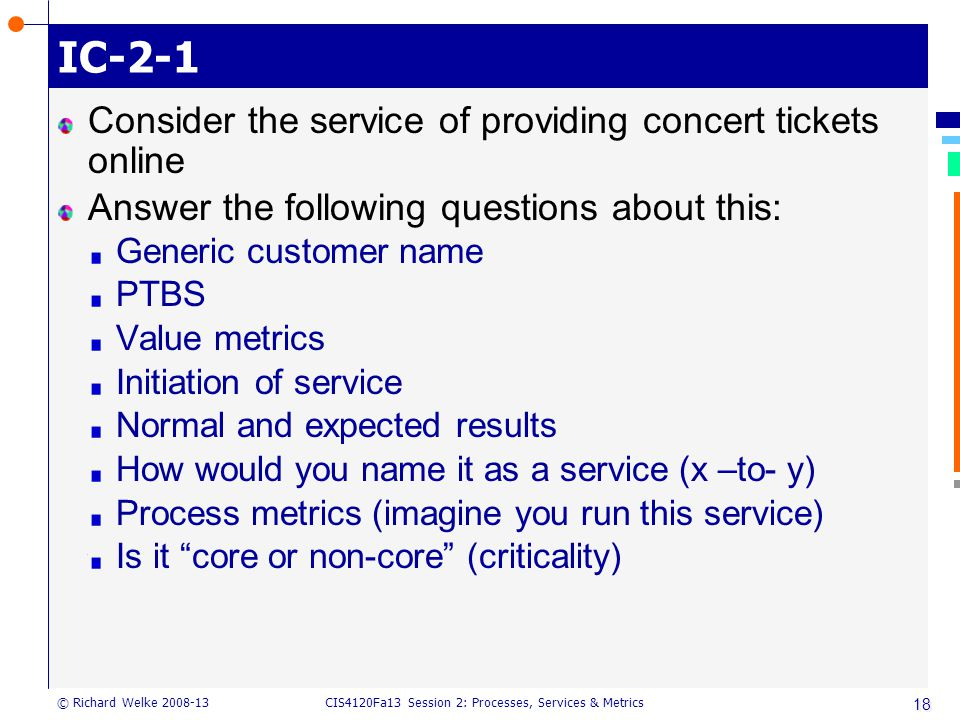 CIS4120Fa13 Session 2: Processes, Services & Metrics © Richard Welke 2008-13 IC-2-1 Consider the service of providing concert tickets online Answer the following questions about this: Generic customer name PTBS Value metrics Initiation of service Normal and expected results How would you name it as a service (x –to- y) Process metrics (imagine you run this service) Is it core or non-core (criticality) 18