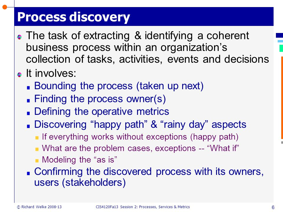 CIS4120Fa13 Session 2: Processes, Services & Metrics © Richard Welke 2008-13 6 Process discovery The task of extracting & identifying a coherent business process within an organization's collection of tasks, activities, events and decisions It involves: Bounding the process (taken up next) Finding the process owner(s) Defining the operative metrics Discovering happy path & rainy day aspects If everything works without exceptions (happy path) What are the problem cases, exceptions -- What if Modeling the as is Confirming the discovered process with its owners, users (stakeholders)
