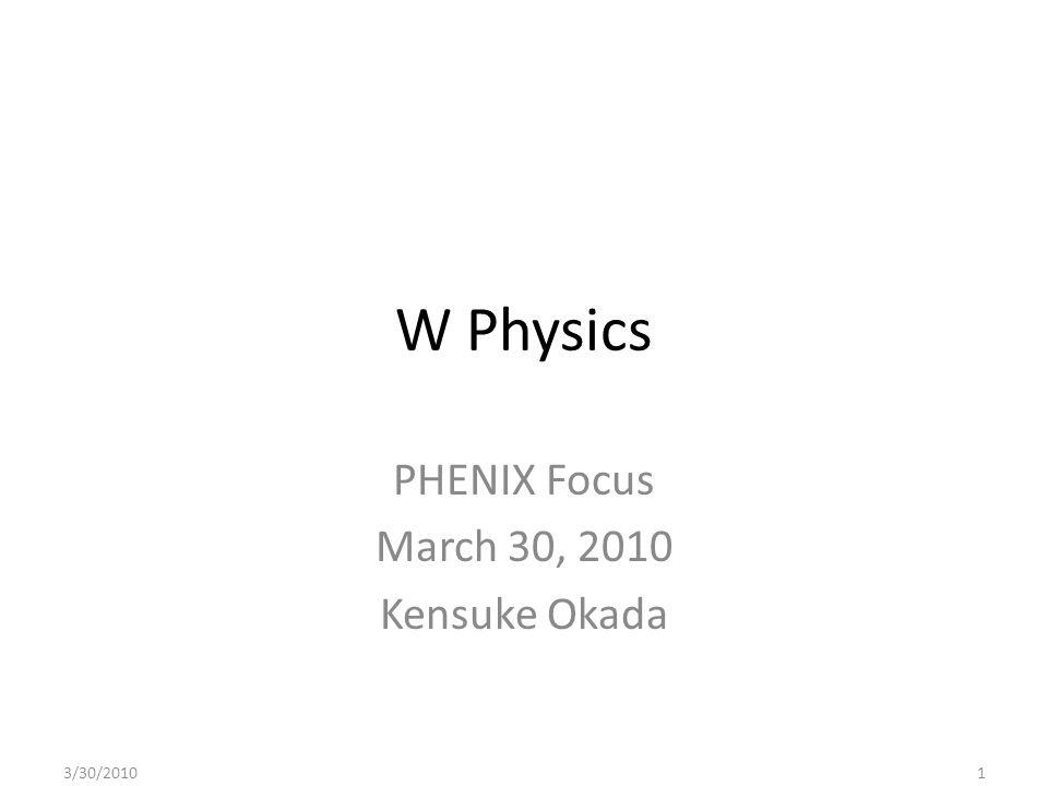W Physics PHENIX Focus March 30, 2010 Kensuke Okada 3/30/20101