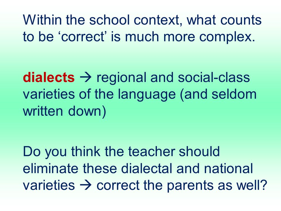 Within the school context, what counts to be 'correct' is much more complex. dialects  regional and social-class varieties of the language (and seldo