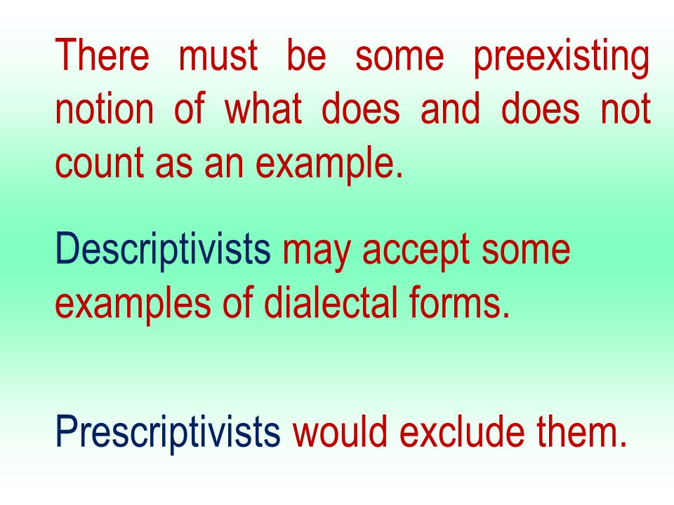 There must be some preexisting notion of what does and does not count as an example. Descriptivists may accept some examples of dialectal forms. Presc