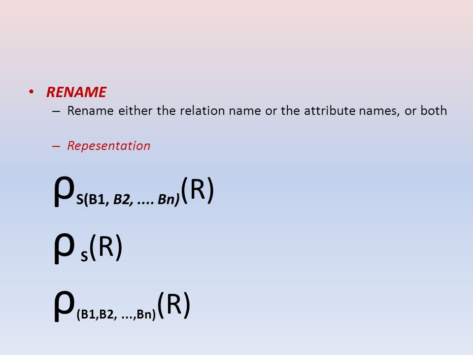 RENAME –R–Rename either the relation name or the attribute names, or both –R–Repesentation ρ S(B1, B2,....