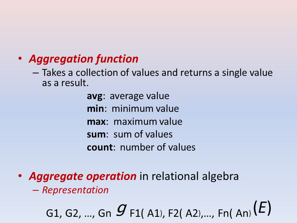 Aggregation function – Takes a collection of values and returns a single value as a result.