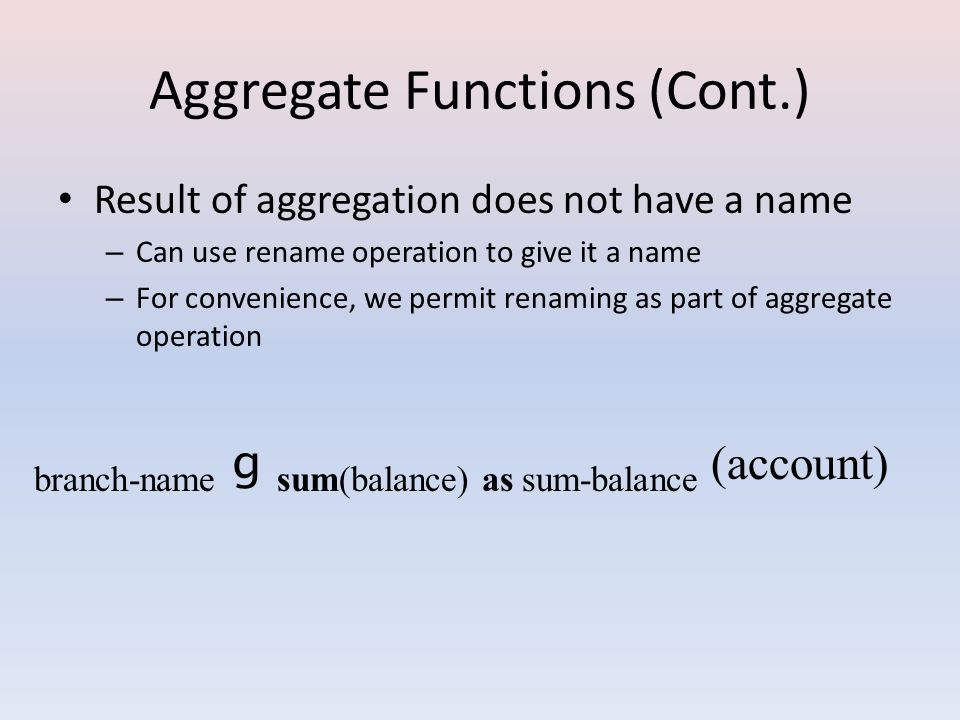 Aggregate Functions (Cont.) Result of aggregation does not have a name – Can use rename operation to give it a name – For convenience, we permit renaming as part of aggregate operation branch-name g sum(balance) as sum-balance (account)