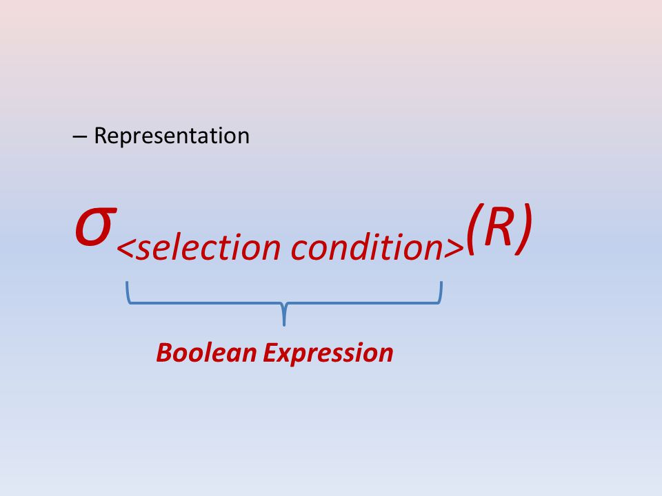 The relation resulting from the SELECT operation has the same attributes as R <selection condition> is made up of a number of clauses of the form <attribute name> <comparison op> <constant value> or <attribute name> <comparison op> <attribute name> Clauses can be arbitrarily connected by the Boolean operators AND, OR, and NOT to form a general selection condition