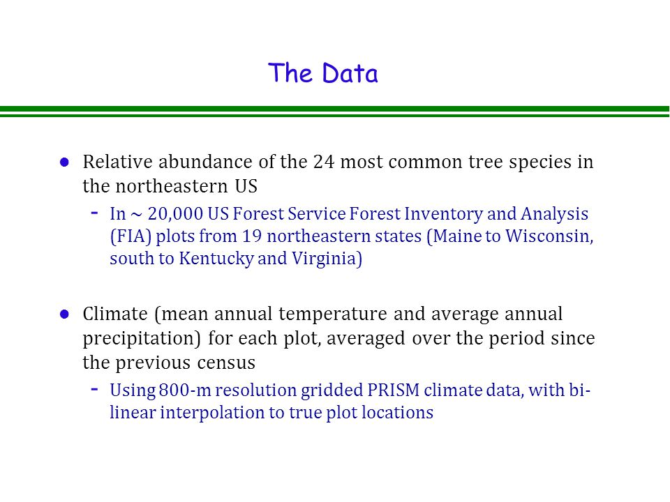 The Data l Relative abundance of the 24 most common tree species in the northeastern US - In ~ 20,000 US Forest Service Forest Inventory and Analysis (FIA) plots from 19 northeastern states (Maine to Wisconsin, south to Kentucky and Virginia) l Climate (mean annual temperature and average annual precipitation) for each plot, averaged over the period since the previous census - Using 800-m resolution gridded PRISM climate data, with bi- linear interpolation to true plot locations