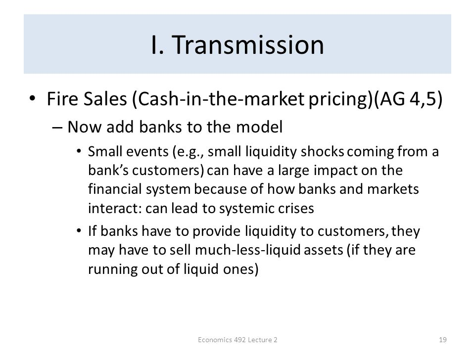 I. Transmission Fire Sales (Cash-in-the-market pricing)(AG 4,5) – Now add banks to the model Small events (e.g., small liquidity shocks coming from a