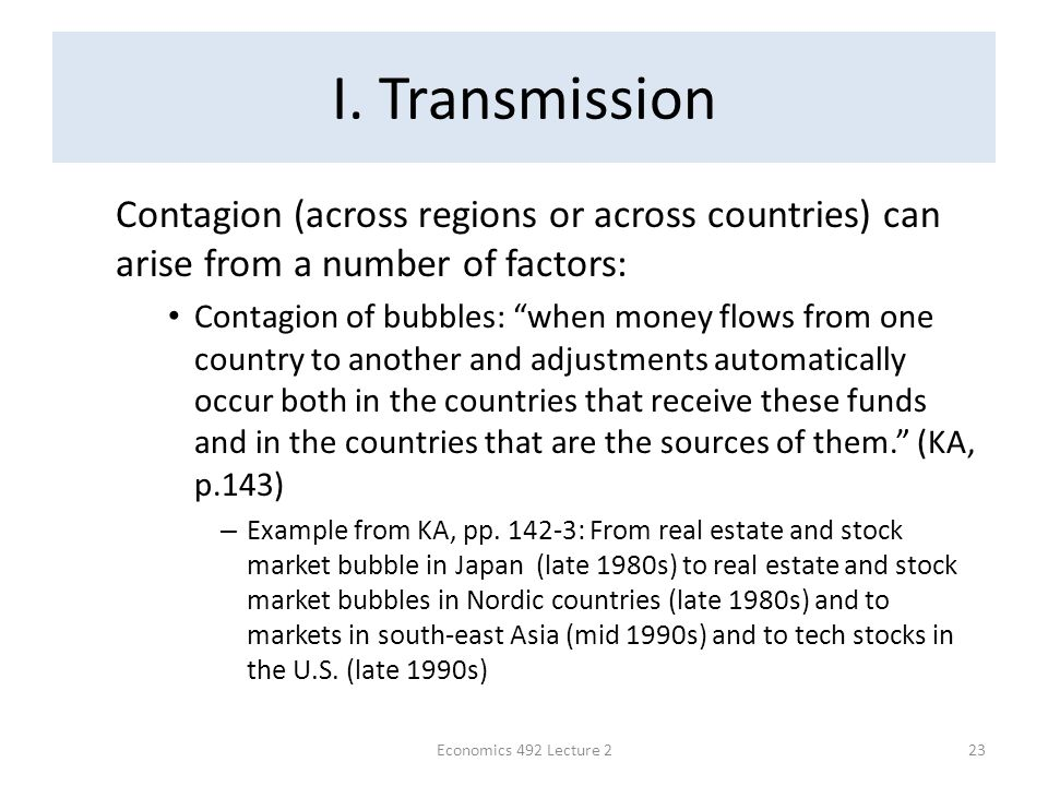 "I. Transmission Contagion (across regions or across countries) can arise from a number of factors: Contagion of bubbles: ""when money flows from one co"