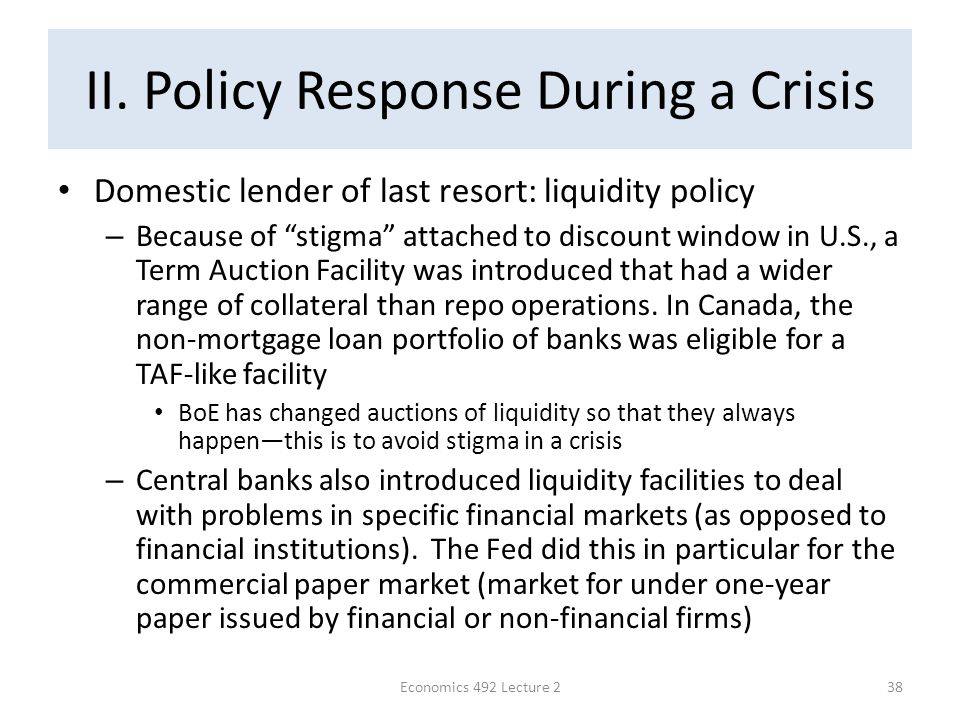 "II. Policy Response During a Crisis Domestic lender of last resort: liquidity policy – Because of ""stigma"" attached to discount window in U.S., a Term"