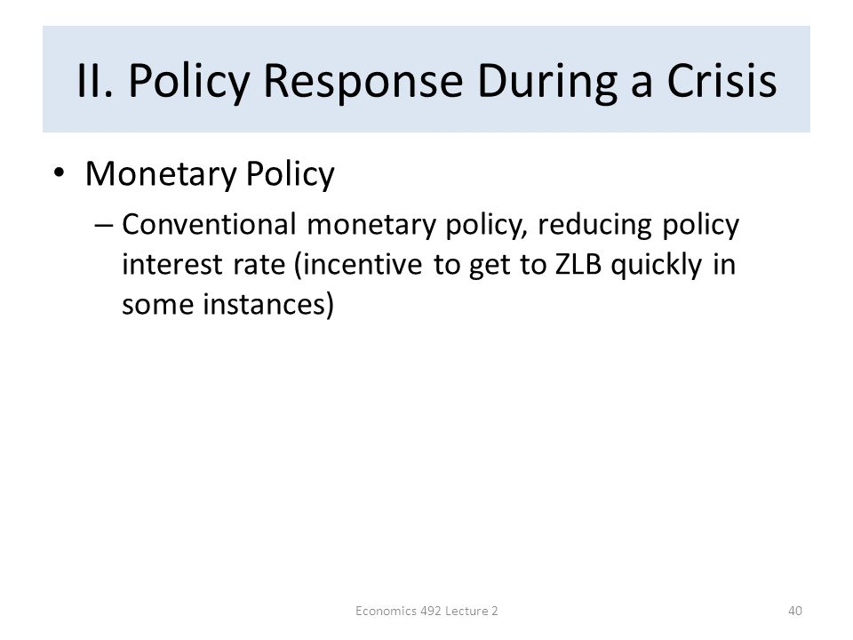 II. Policy Response During a Crisis Monetary Policy – Conventional monetary policy, reducing policy interest rate (incentive to get to ZLB quickly in