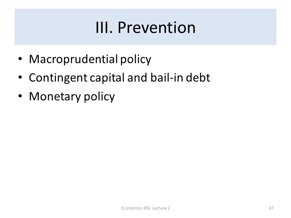 III. Prevention Macroprudential policy Contingent capital and bail-in debt Monetary policy Economics 492 Lecture 247