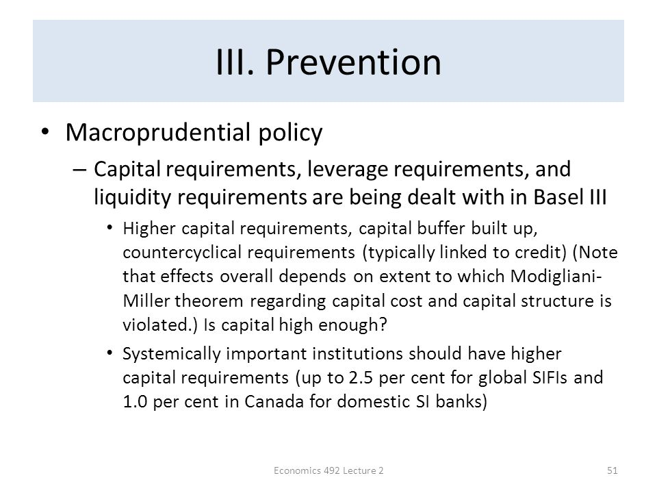 III. Prevention Macroprudential policy – Capital requirements, leverage requirements, and liquidity requirements are being dealt with in Basel III Hig