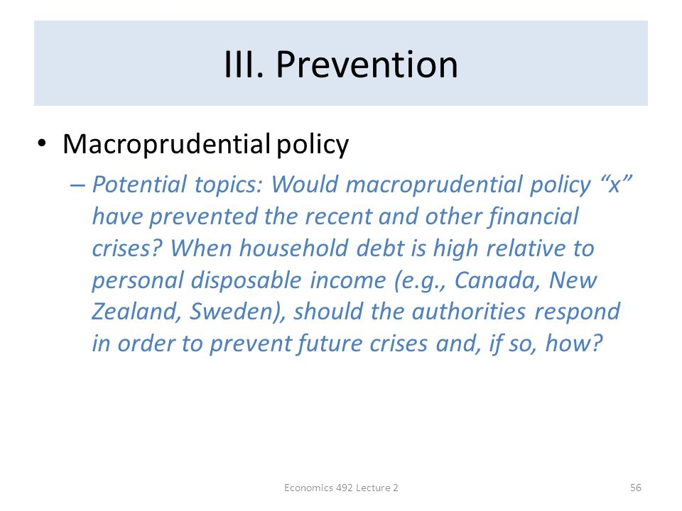 "III. Prevention Macroprudential policy – Potential topics: Would macroprudential policy ""x"" have prevented the recent and other financial crises? When"