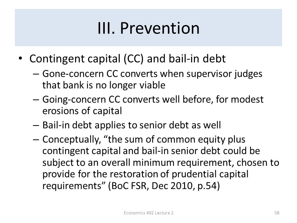 III. Prevention Contingent capital (CC) and bail-in debt – Gone-concern CC converts when supervisor judges that bank is no longer viable – Going-conce