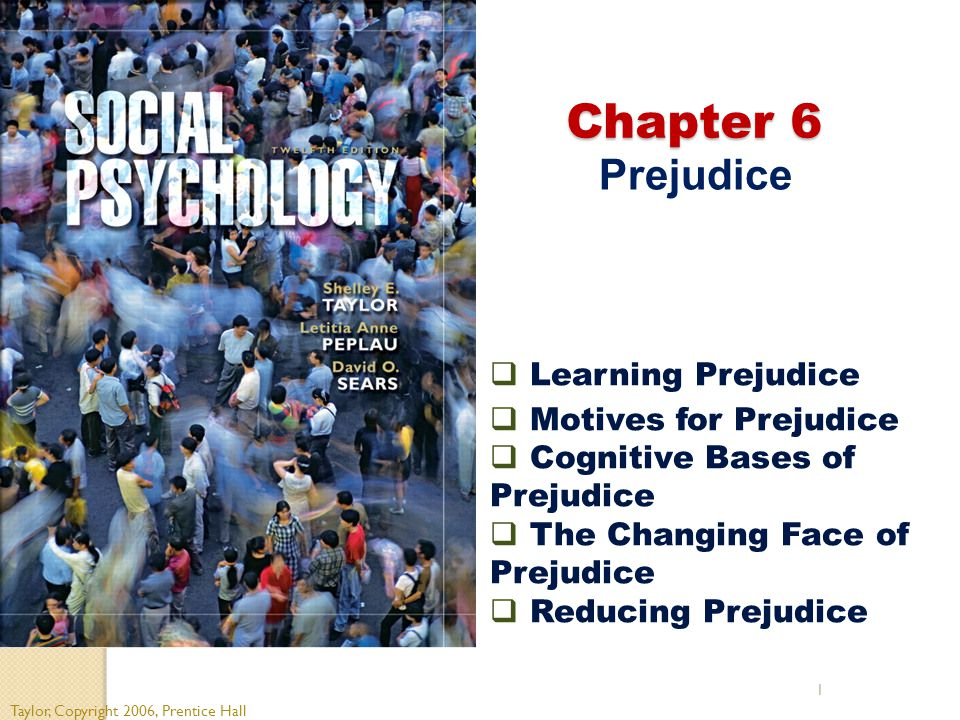 1 Chapter 6 Chapter 6 Prejudice Taylor, Copyright 2006, Prentice Hall  Learning Prejudice  Motives for Prejudice  Cognitive Bases of Prejudice  Th