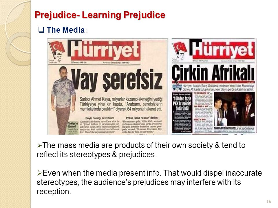 16 Prejudice- Learning Prejudice  The Media :  The mass media are products of their own society & tend to reflect its stereotypes & prejudices.  Ev