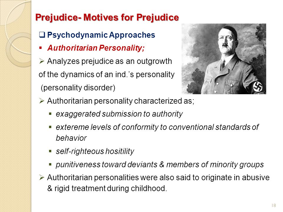 18 Prejudice- Motives for Prejudice  Psychodynamic Approaches  Authoritarian Personality;  Analyzes prejudice as an outgrowth of the dynamics of an