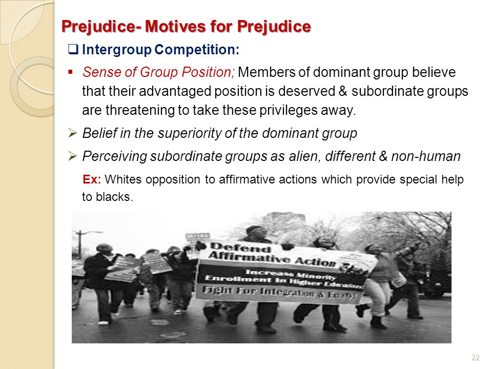 22 Prejudice- Motives for Prejudice  Intergroup Competition:  Sense of Group Position; Members of dominant group believe that their advantaged posit