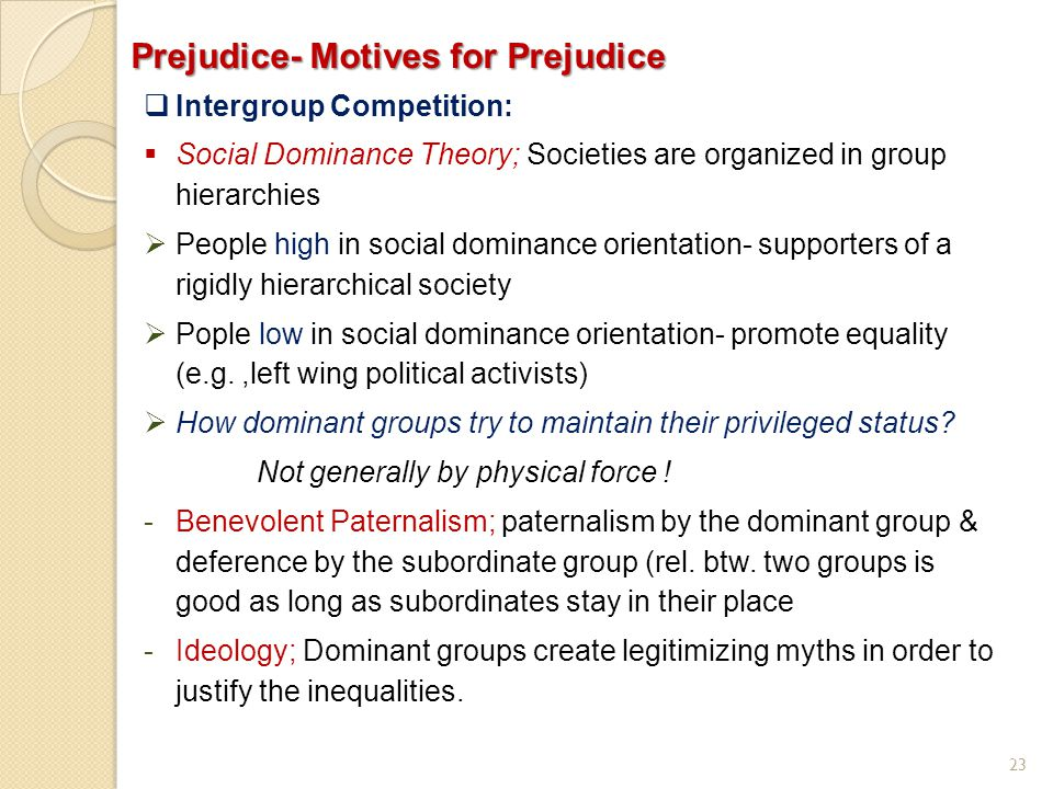 23 Prejudice- Motives for Prejudice  Intergroup Competition:  Social Dominance Theory; Societies are organized in group hierarchies  People high in