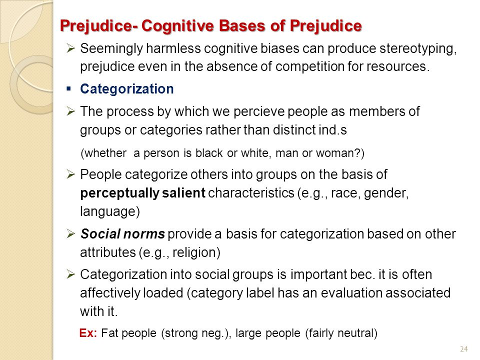 24 Prejudice- Cognitive Bases of Prejudice  Seemingly harmless cognitive biases can produce stereotyping, prejudice even in the absence of competitio
