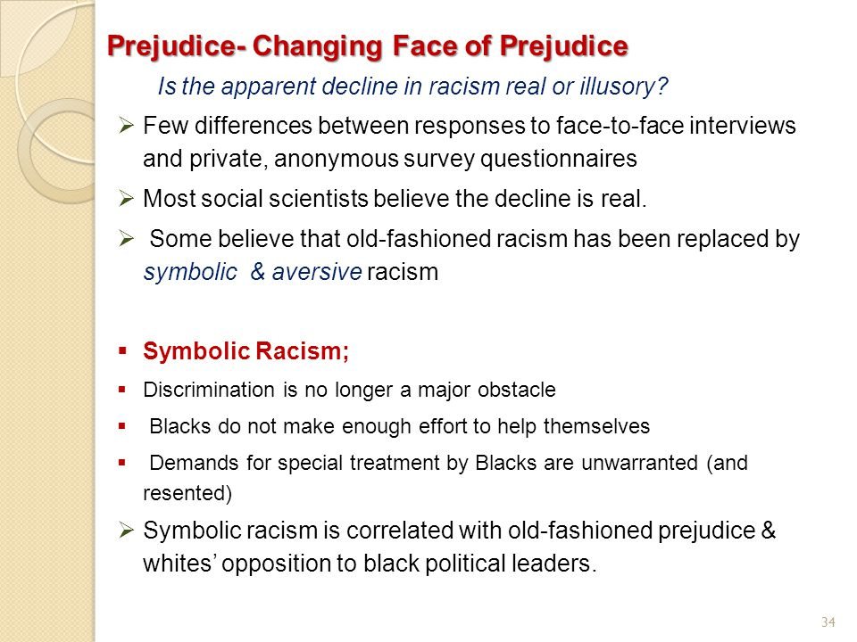 34 Prejudice- Changing Face of Prejudice Is the apparent decline in racism real or illusory?  Few differences between responses to face-to-face inter