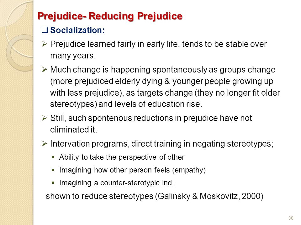 38 Prejudice- Reducing Prejudice  Socialization:  Prejudice learned fairly in early life, tends to be stable over many years.  Much change is happe