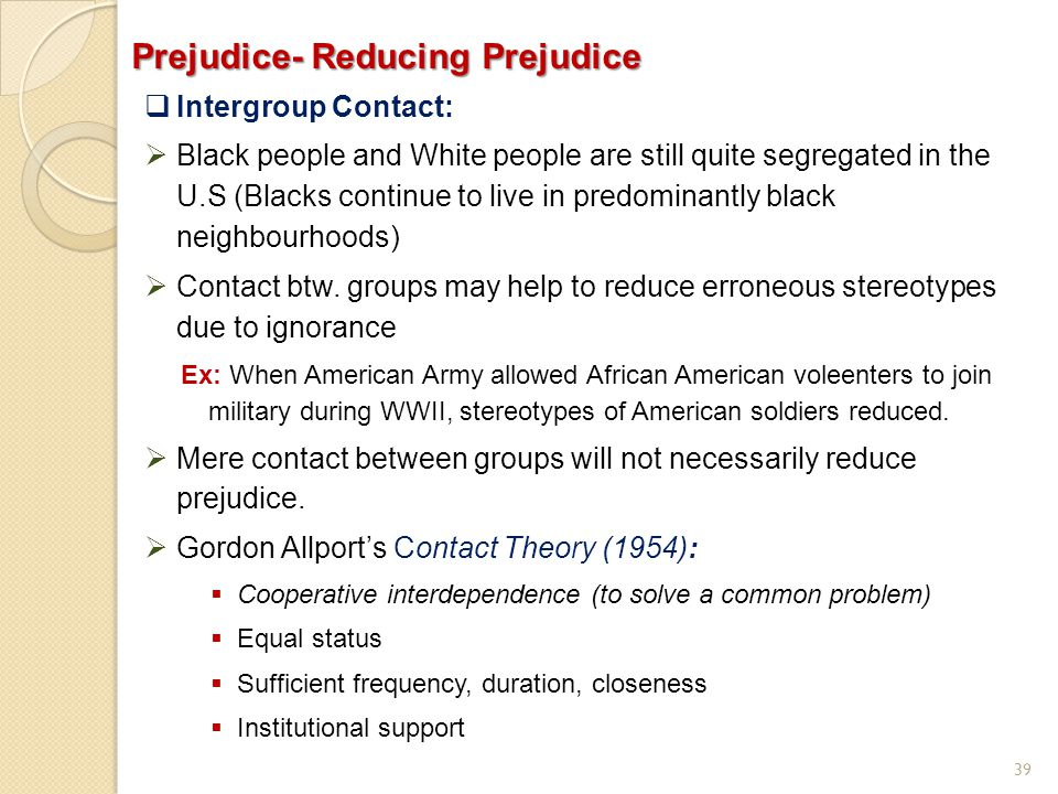 39 Prejudice- Reducing Prejudice  Intergroup Contact:  Black people and White people are still quite segregated in the U.S (Blacks continue to live
