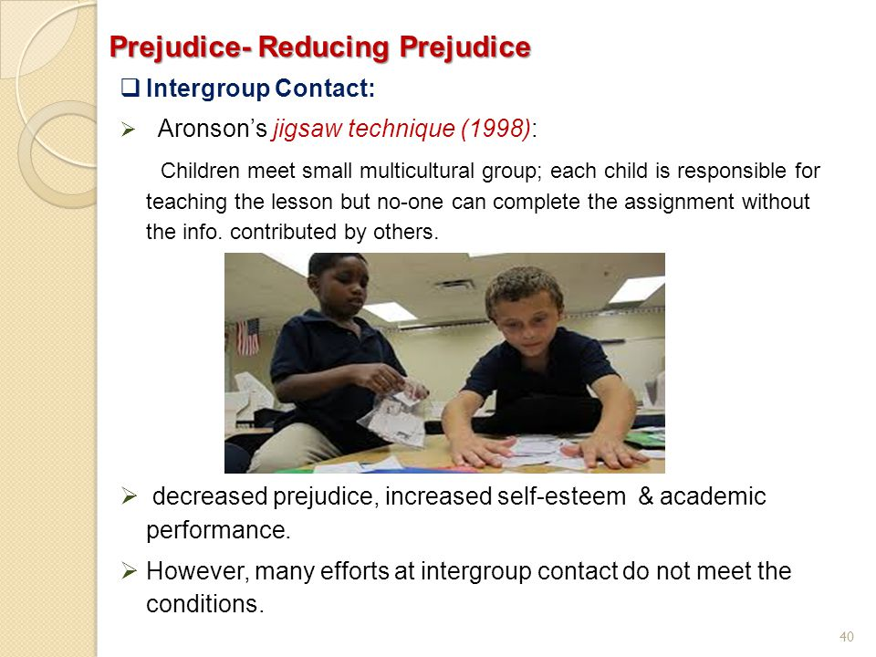 40 Prejudice- Reducing Prejudice  Intergroup Contact:  Aronson's jigsaw technique (1998): Children meet small multicultural group; each child is res