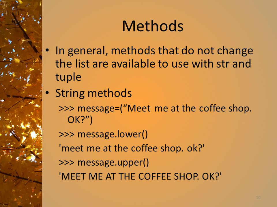 Methods In general, methods that do not change the list are available to use with str and tuple String methods >>> message=( Meet me at the coffee shop.