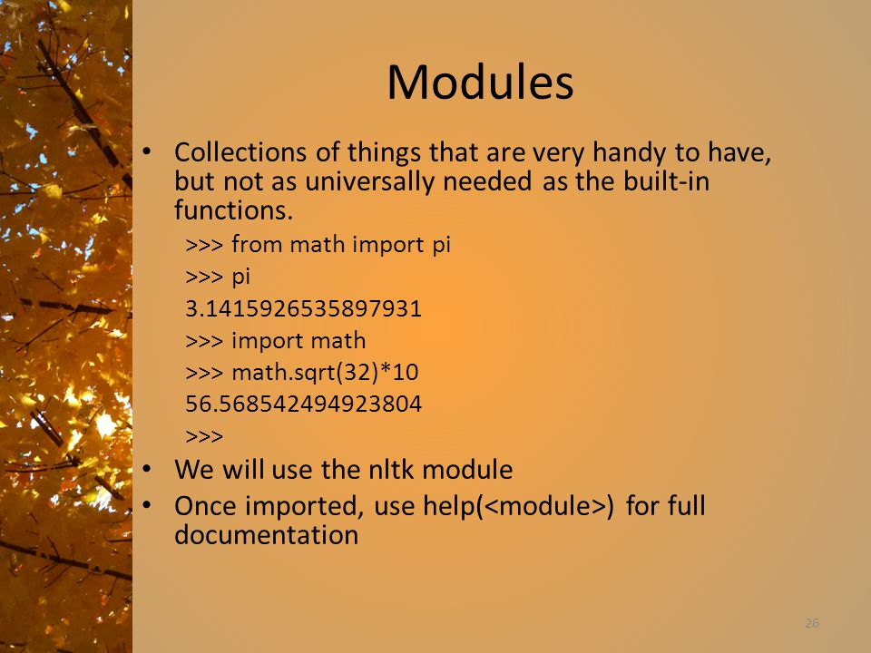 Modules Collections of things that are very handy to have, but not as universally needed as the built-in functions.