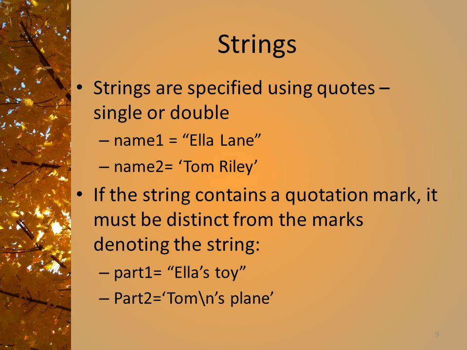 Strings Strings are specified using quotes – single or double – name1 = Ella Lane – name2= 'Tom Riley' If the string contains a quotation mark, it must be distinct from the marks denoting the string: – part1= Ella's toy – Part2='Tom\n's plane' 9