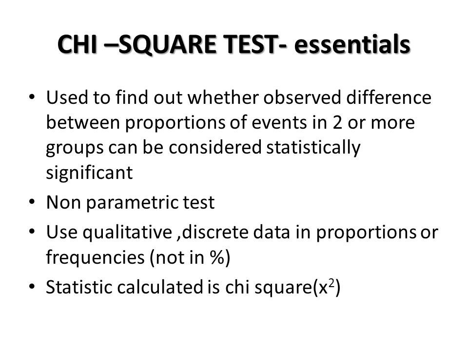 CHI –SQUARE TEST- essentials Used to find out whether observed difference between proportions of events in 2 or more groups can be considered statisti