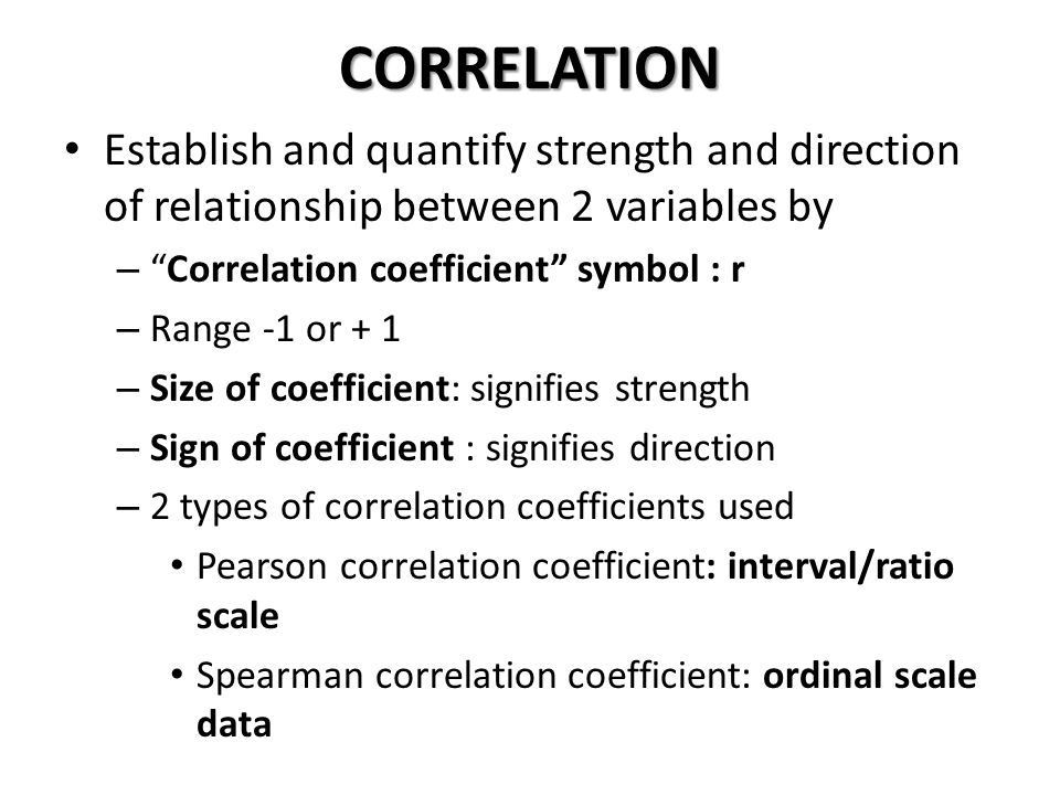 """CORRELATION Establish and quantify strength and direction of relationship between 2 variables by – """"Correlation coefficient"""" symbol : r – Range -1 or"""