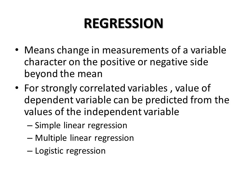 REGRESSION Means change in measurements of a variable character on the positive or negative side beyond the mean For strongly correlated variables, va