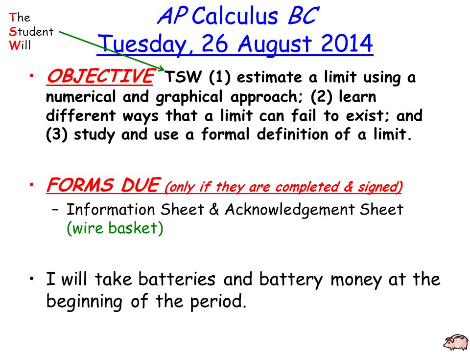 AP Calculus BC Tuesday, 26 August 2014 OBJECTIVE TSW (1) estimate a limit using a numerical and graphical approach; (2) learn different ways that a limit can fail to exist; and (3) study and use a formal definition of a limit.