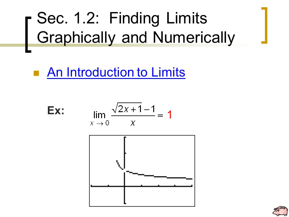 Sec. 1.2: Finding Limits Graphically and Numerically An Introduction to Limits Ex: 1
