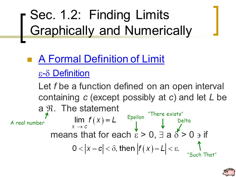 Sec. 1.2: Finding Limits Graphically and Numerically A Formal Definition of Limit  -  Definition Let f be a function defined on an open interval con