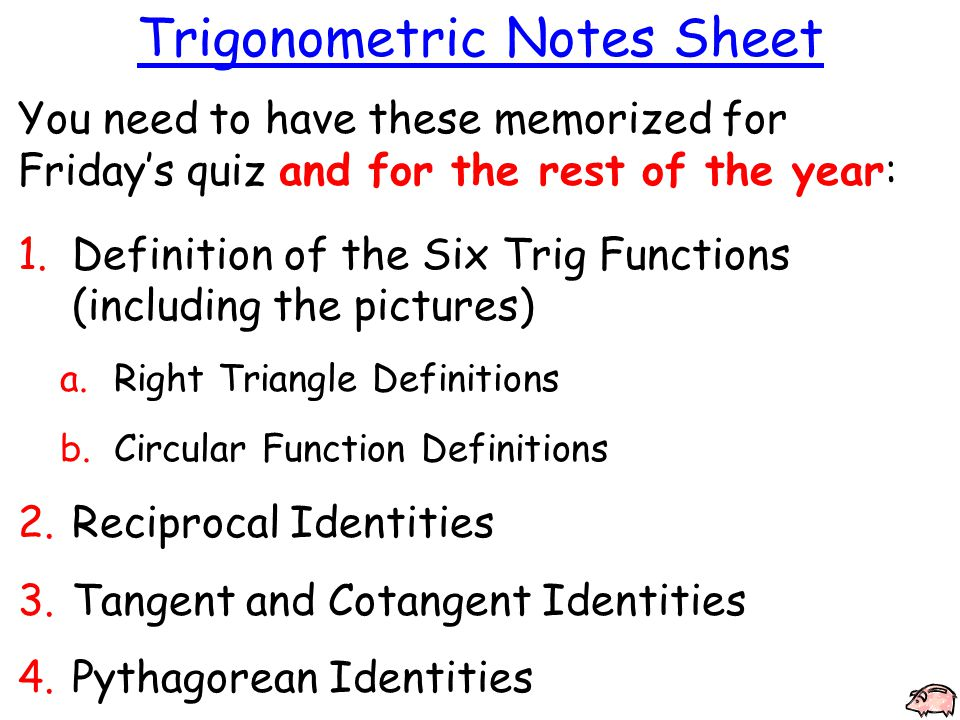 Trigonometric Notes Sheet You need to have these memorized for Friday's quiz and for the rest of the year: 1.Definition of the Six Trig Functions (including the pictures) a.Right Triangle Definitions b.Circular Function Definitions 2.Reciprocal Identities 3.Tangent and Cotangent Identities 4.Pythagorean Identities