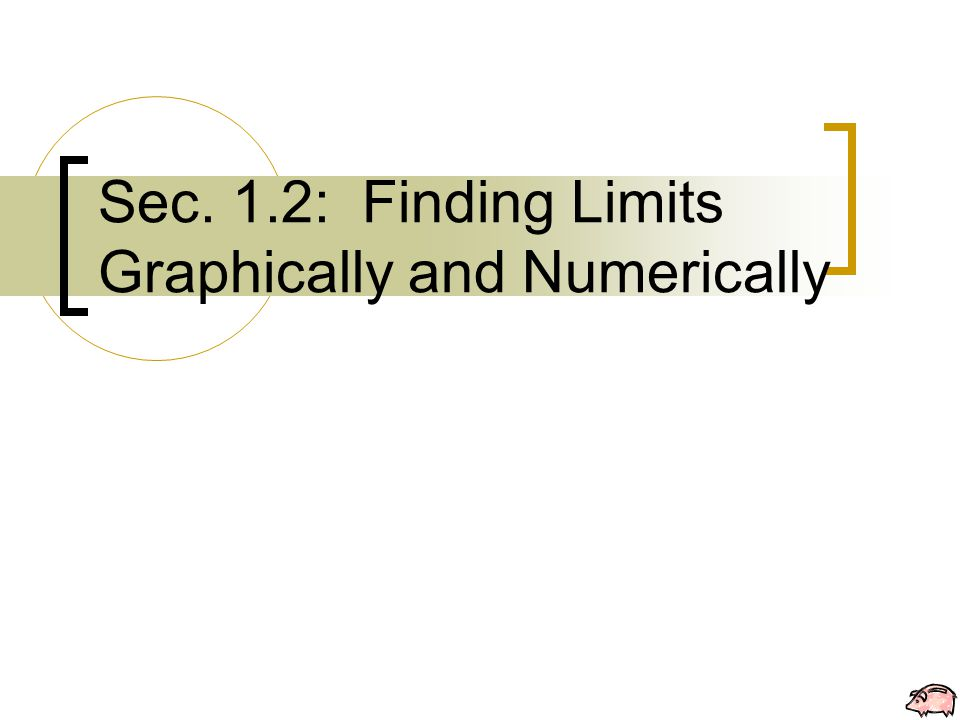 A Formal Definition of Limit  -  Definition Sec. 1.2: Finding Limits Graphically and Numerically
