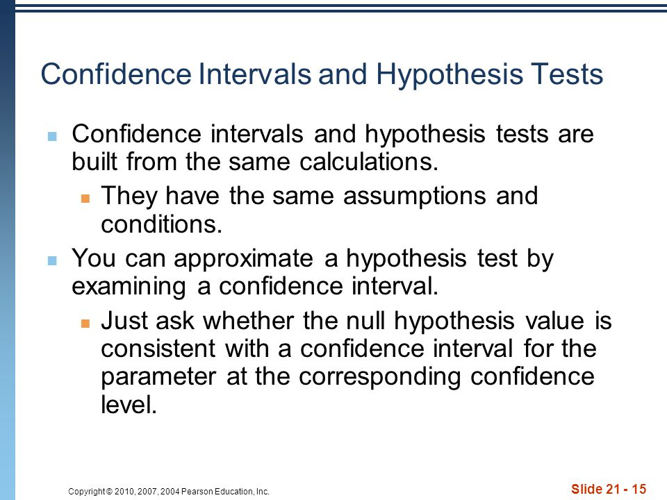 Copyright © 2010, 2007, 2004 Pearson Education, Inc. Slide 21 - 15 Confidence Intervals and Hypothesis Tests Confidence intervals and hypothesis tests