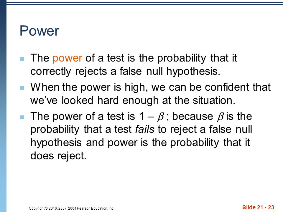 Copyright © 2010, 2007, 2004 Pearson Education, Inc. Slide 21 - 23 Power The power of a test is the probability that it correctly rejects a false null