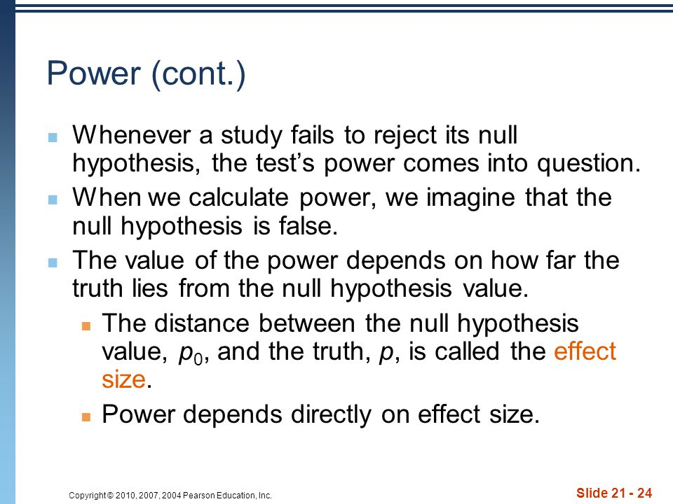 Copyright © 2010, 2007, 2004 Pearson Education, Inc. Slide 21 - 24 Power (cont.) Whenever a study fails to reject its null hypothesis, the test's powe