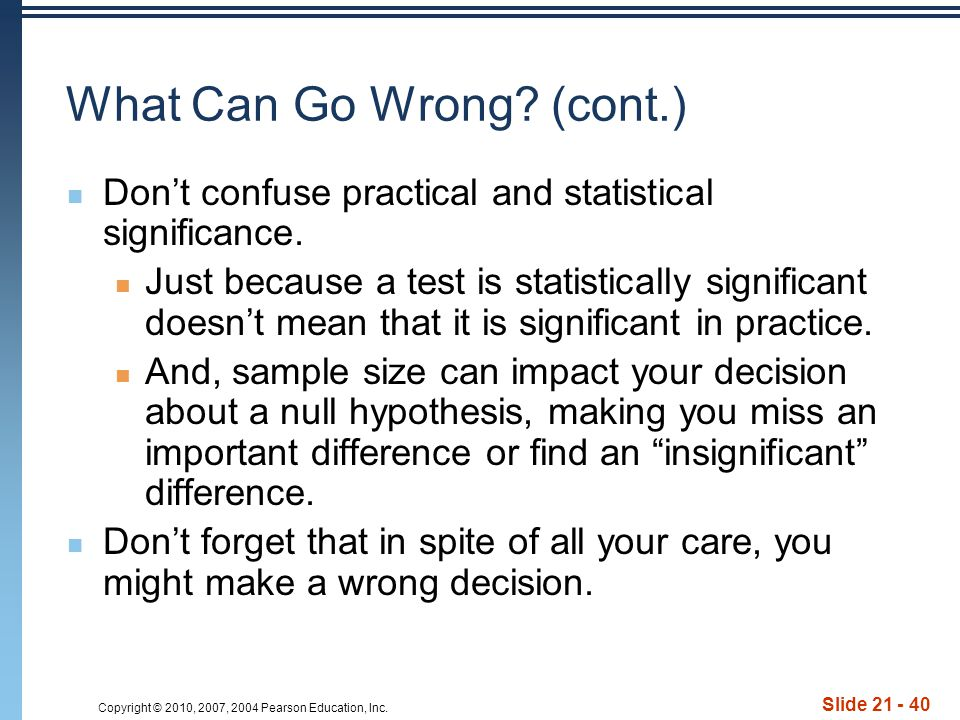 Copyright © 2010, 2007, 2004 Pearson Education, Inc. Slide 21 - 40 What Can Go Wrong? (cont.) Don't confuse practical and statistical significance. Ju