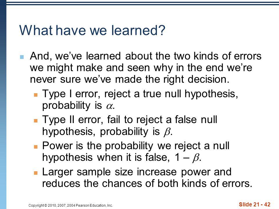 Copyright © 2010, 2007, 2004 Pearson Education, Inc. Slide 21 - 42 What have we learned? And, we've learned about the two kinds of errors we might mak