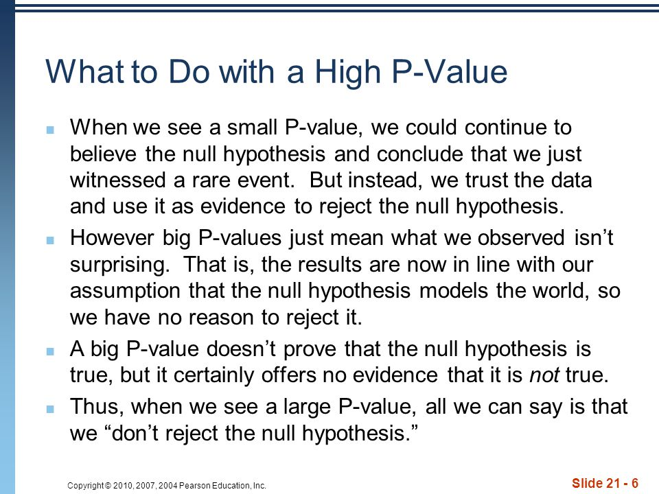 Copyright © 2010, 2007, 2004 Pearson Education, Inc. Slide 21 - 6 What to Do with a High P-Value When we see a small P-value, we could continue to bel