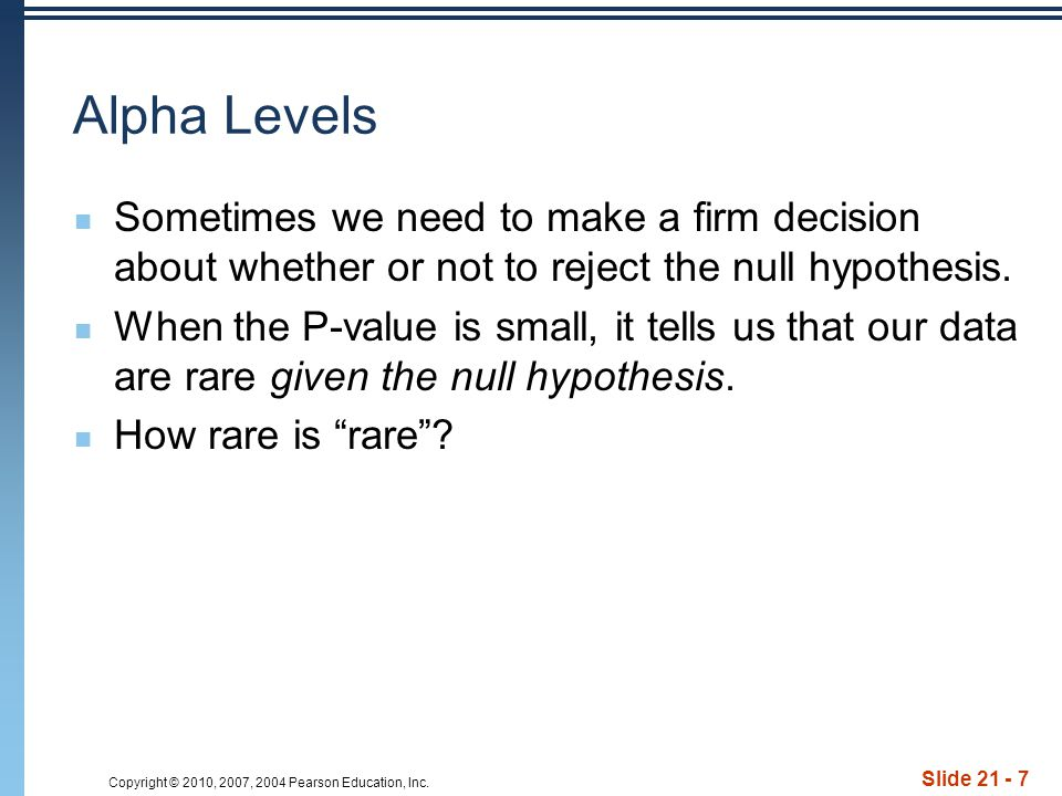 Copyright © 2010, 2007, 2004 Pearson Education, Inc. Slide 21 - 7 Alpha Levels Sometimes we need to make a firm decision about whether or not to rejec