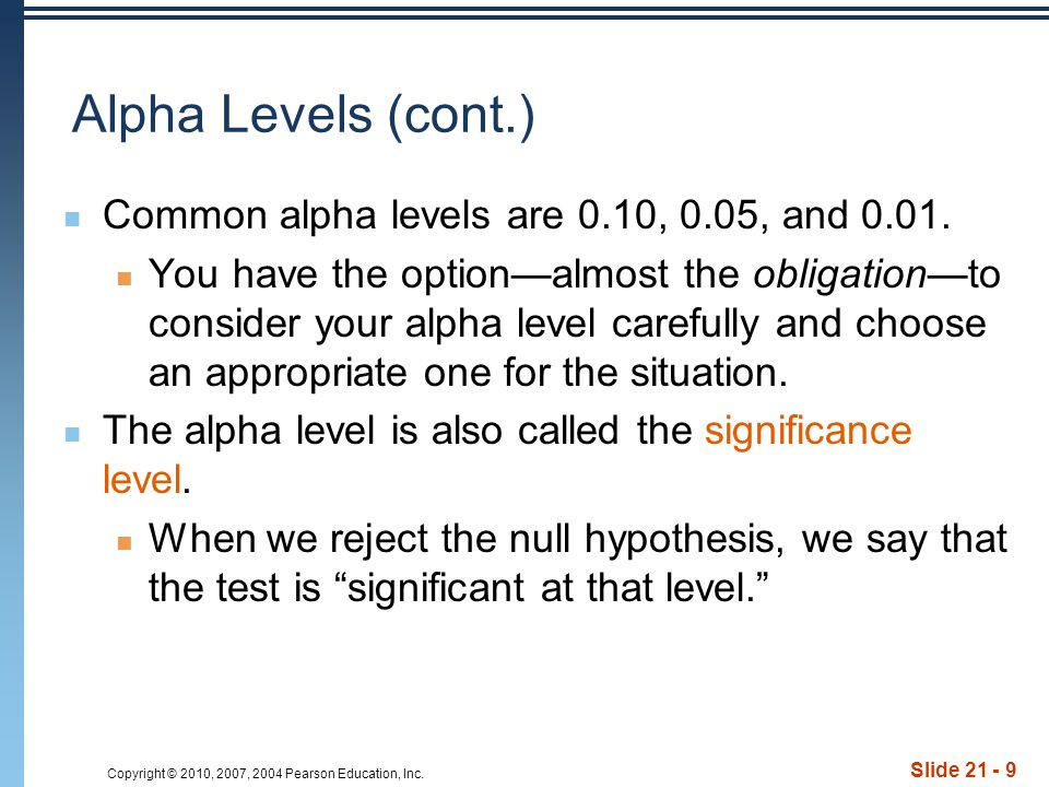 Copyright © 2010, 2007, 2004 Pearson Education, Inc. Slide 21 - 9 Alpha Levels (cont.) Common alpha levels are 0.10, 0.05, and 0.01. You have the opti