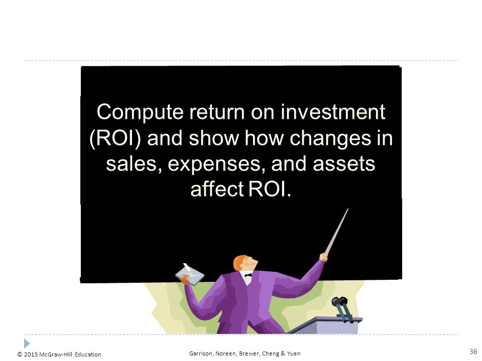 © 2015 McGraw-Hill Education Garrison, Noreen, Brewer, Cheng & Yuen Compute return on investment (ROI) and show how changes in sales, expenses, and as