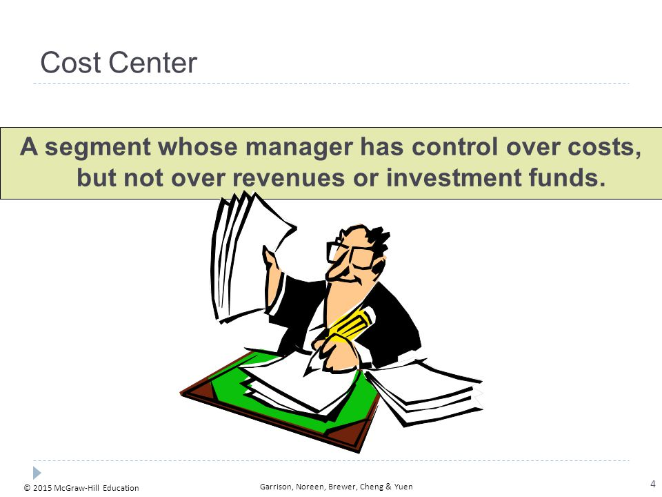 © 2015 McGraw-Hill Education Garrison, Noreen, Brewer, Cheng & Yuen Cost Center A segment whose manager has control over costs, but not over revenues